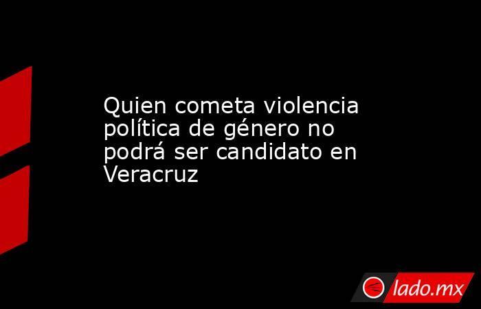 Quien cometa violencia política de género no podrá ser candidato en Veracruz. Noticias en tiempo real