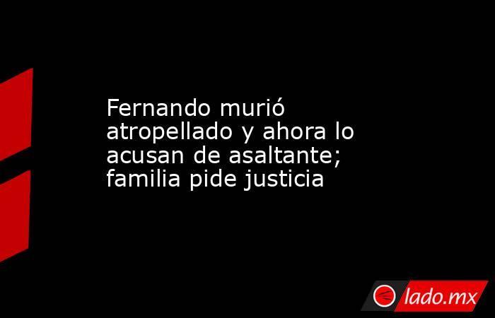 Fernando murió atropellado y ahora lo acusan de asaltante; familia pide justicia. Noticias en tiempo real