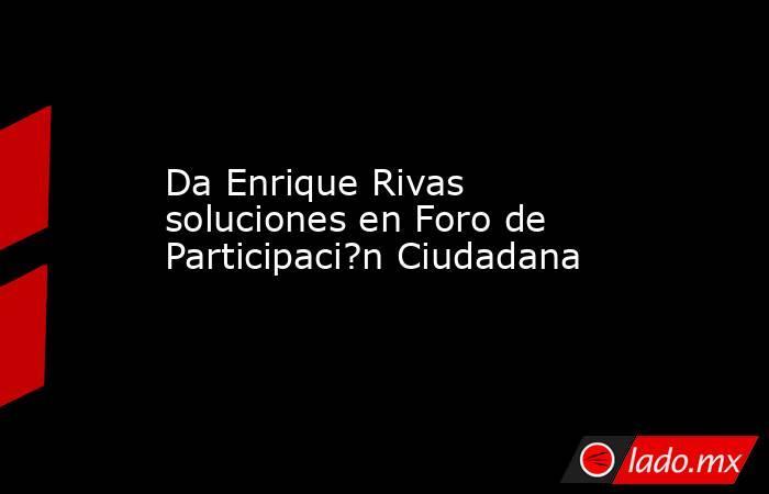 Da Enrique Rivas soluciones en Foro de Participaci?n Ciudadana. Noticias en tiempo real