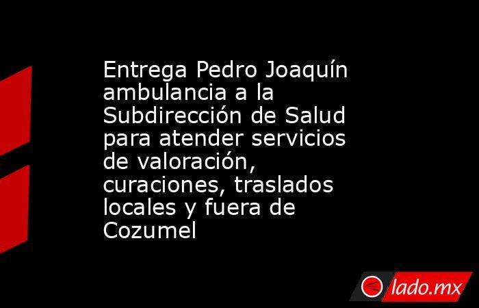 Entrega Pedro Joaquín ambulancia a la Subdirección de Salud para atender servicios de valoración, curaciones, traslados locales y fuera de Cozumel. Noticias en tiempo real