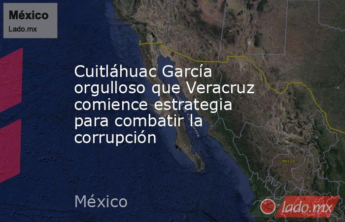 Cuitláhuac García orgulloso que Veracruz comience estrategia para combatir la corrupción. Noticias en tiempo real