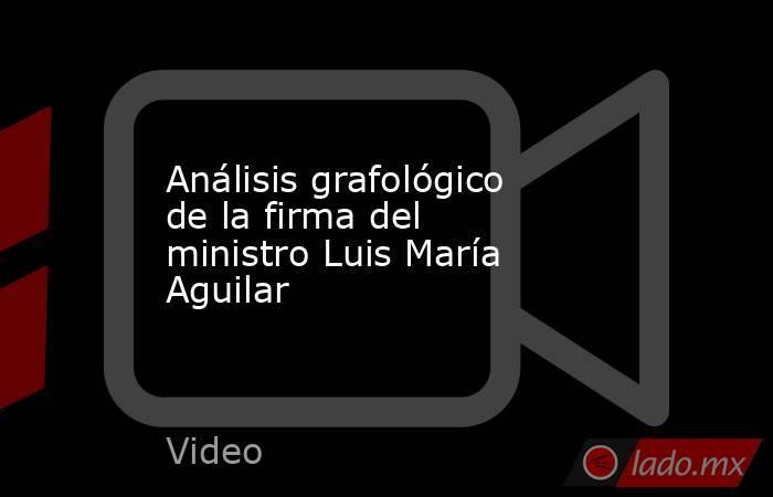 Análisis grafológico de la firma del ministro Luis María Aguilar. Noticias en tiempo real