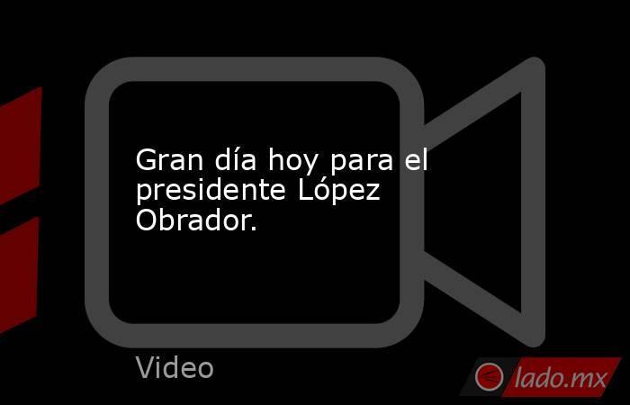 Gran día hoy para el presidente López Obrador.. Noticias en tiempo real