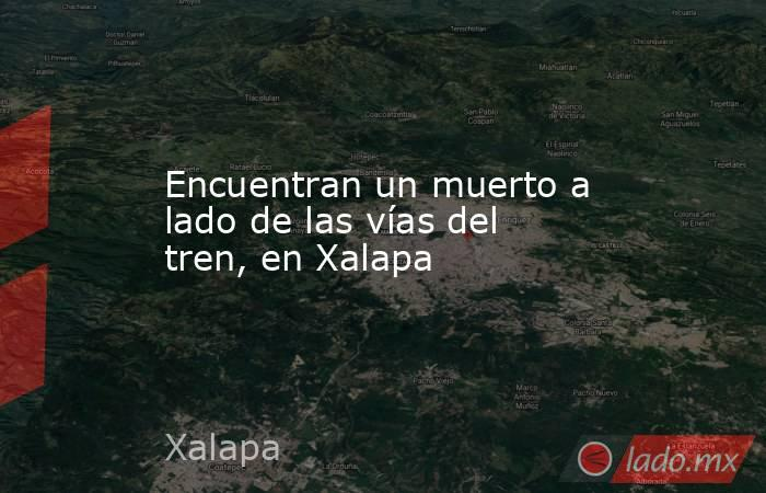 Encuentran un muerto a lado de las vías del tren, en Xalapa. Noticias en tiempo real