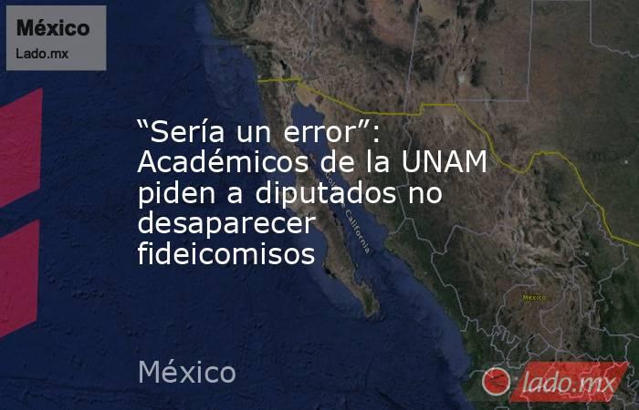 """""""Sería un error"""": Académicos de la UNAM piden a diputados no desaparecer fideicomisos. Noticias en tiempo real"""