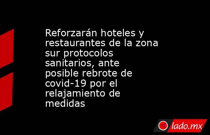 Reforzarán hoteles y restaurantes de la zona sur protocolos sanitarios, ante posible rebrote de covid-19 por el relajamiento de medidas. Noticias en tiempo real