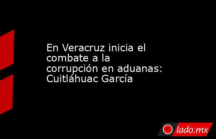 En Veracruz inicia el combate a la corrupción en aduanas: Cuitláhuac García. Noticias en tiempo real