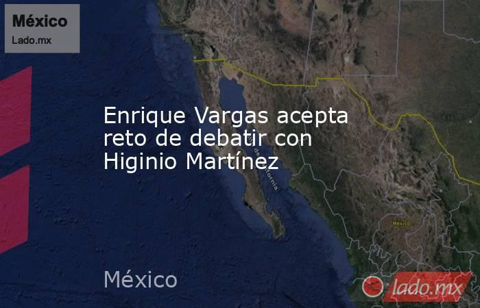 Enrique Vargas acepta reto de debatir con Higinio Martínez. Noticias en tiempo real