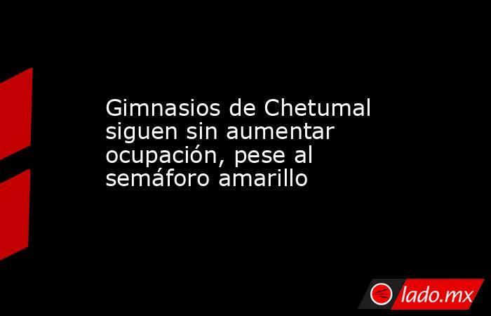 Gimnasios de Chetumal siguen sin aumentar ocupación, pese al semáforo amarillo. Noticias en tiempo real