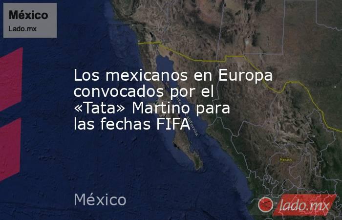 Los mexicanos en Europa convocados por el «Tata» Martino para las fechas FIFA. Noticias en tiempo real
