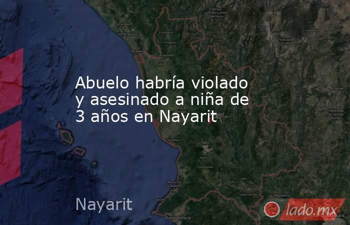 Abuelo habría violado y asesinado a niña de 3 años en Nayarit. Noticias en tiempo real