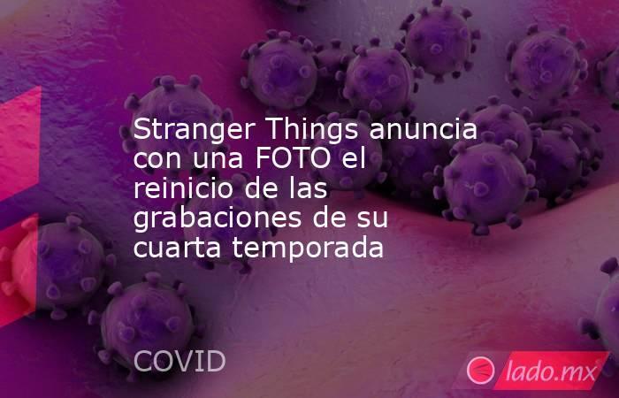 Stranger Things anuncia con una FOTO el reinicio de las grabaciones de su cuarta temporada. Noticias en tiempo real