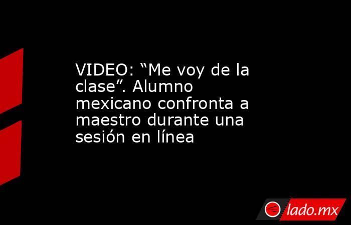 """VIDEO: """"Me voy de la clase"""". Alumno mexicano confronta a maestro durante una sesión en línea. Noticias en tiempo real"""