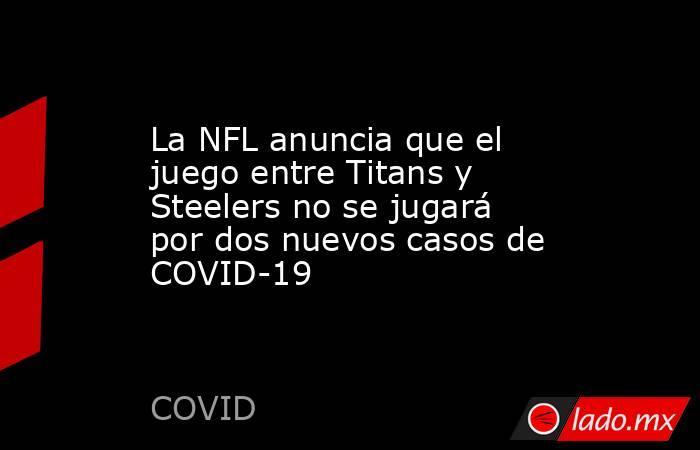 La NFL anuncia que el juego entre Titans y Steelers no se jugará por dos nuevos casos de COVID-19. Noticias en tiempo real