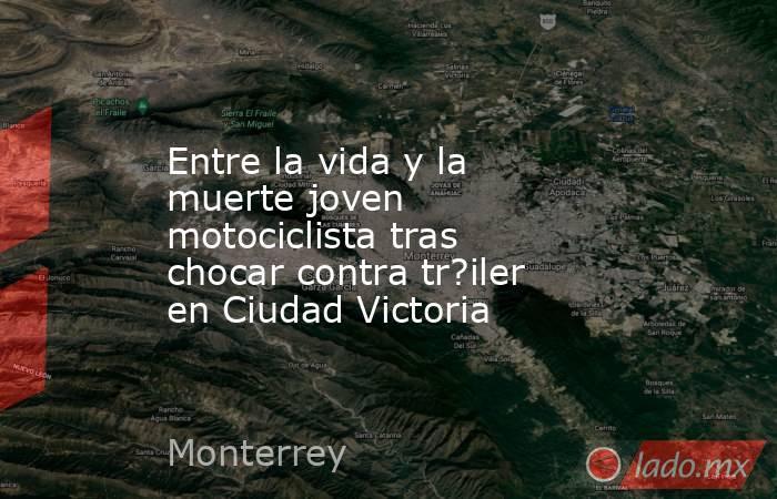 Entre la vida y la muerte joven motociclista tras chocar contra tr?iler en Ciudad Victoria. Noticias en tiempo real