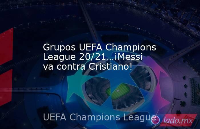 Grupos UEFA Champions League 20/21…¡Messi va contra Cristiano!. Noticias en tiempo real