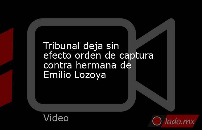 Tribunal deja sin efecto orden de captura contra hermana de Emilio Lozoya. Noticias en tiempo real