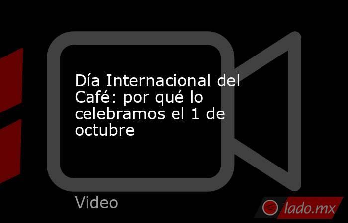 Día Internacional del Café: por qué lo celebramos el 1 de octubre. Noticias en tiempo real