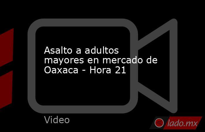 Asalto a adultos mayores en mercado de Oaxaca - Hora 21. Noticias en tiempo real