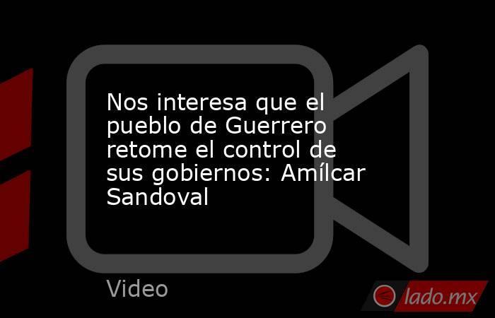 Nos interesa que el pueblo de Guerrero retome el control de sus gobiernos: Amílcar Sandoval. Noticias en tiempo real