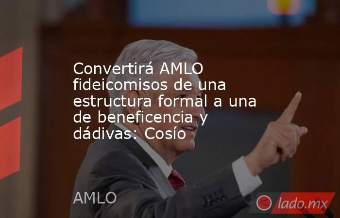 Convertirá AMLO fideicomisos de una estructura formal a una de beneficencia y dádivas: Cosío. Noticias en tiempo real