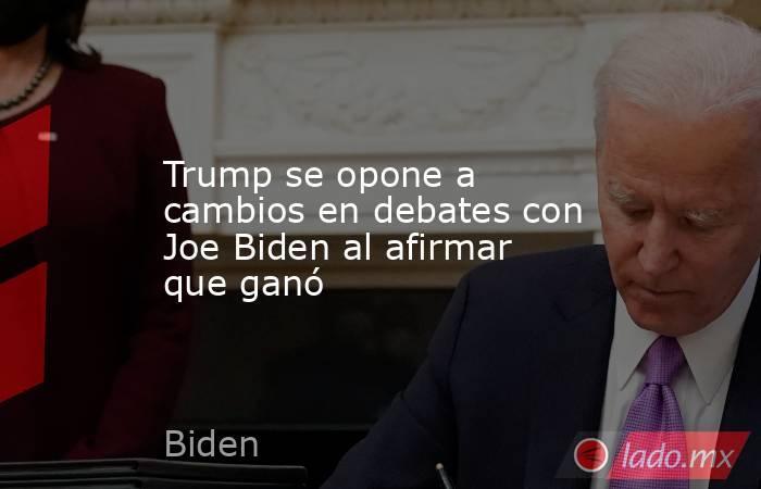 Trump se opone a cambios en debates con Joe Biden al afirmar que ganó. Noticias en tiempo real