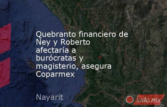 Quebranto financiero de Ney y Roberto afectaría a burócratas y magisterio, asegura Coparmex. Noticias en tiempo real