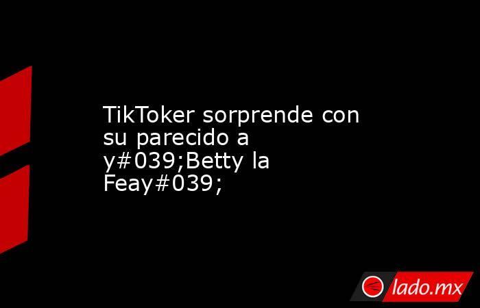 TikToker sorprende con su parecido a y#039;Betty la Feay#039;. Noticias en tiempo real