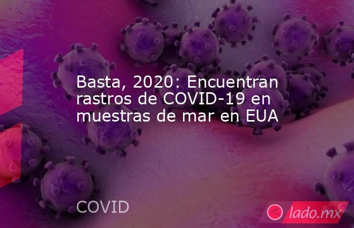Basta, 2020: Encuentran rastros de COVID-19 en muestras de mar en EUA. Noticias en tiempo real