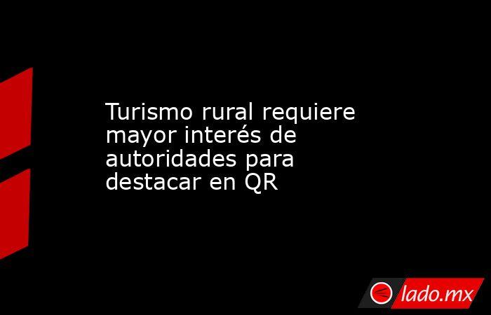 Turismo rural requiere mayor interés de autoridades para destacar en QR. Noticias en tiempo real