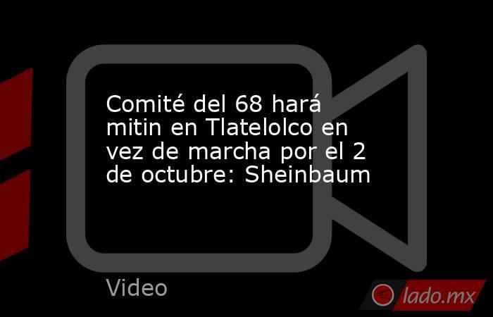 Comité del 68 hará mitin en Tlatelolco en vez de marcha por el 2 de octubre: Sheinbaum. Noticias en tiempo real