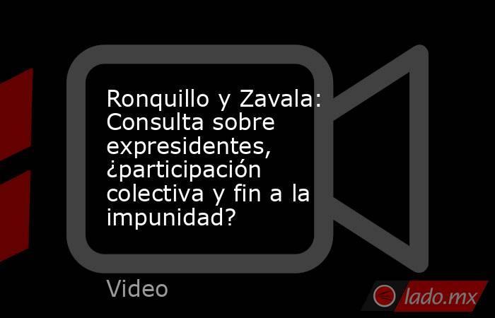 Ronquillo y Zavala: Consulta sobre expresidentes, ¿participación colectiva y fin a la impunidad?. Noticias en tiempo real