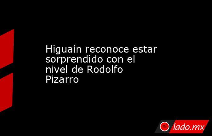 Higuaín reconoce estar sorprendido con el nivel de Rodolfo Pizarro. Noticias en tiempo real