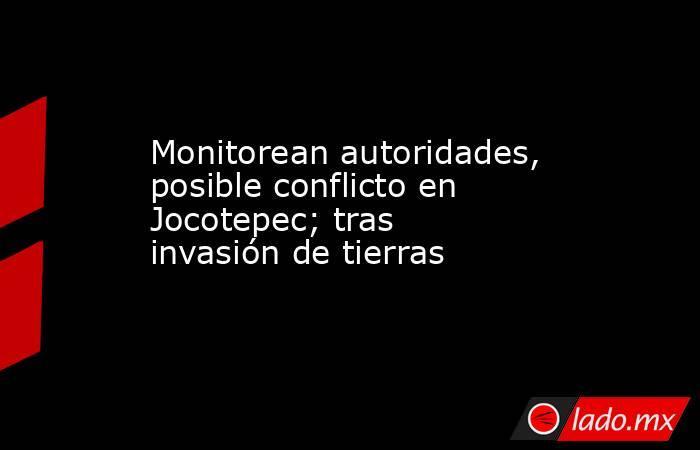 Monitorean autoridades, posible conflicto en Jocotepec; tras invasión de tierras. Noticias en tiempo real