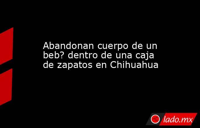 Abandonan cuerpo de un beb? dentro de una caja de zapatos en Chihuahua. Noticias en tiempo real