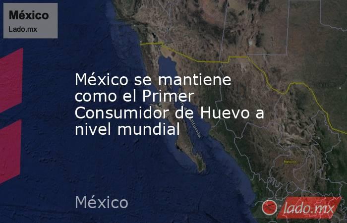 México se mantiene como el Primer Consumidor de Huevo a nivel mundial. Noticias en tiempo real