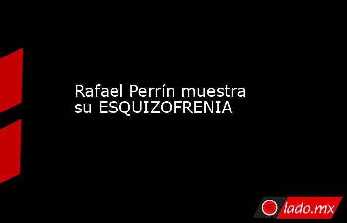 Rafael Perrín muestra su ESQUIZOFRENIA. Noticias en tiempo real