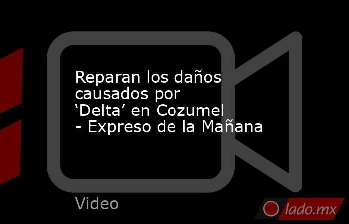 Reparan los daños causados por 'Delta' en Cozumel - Expreso de la Mañana. Noticias en tiempo real