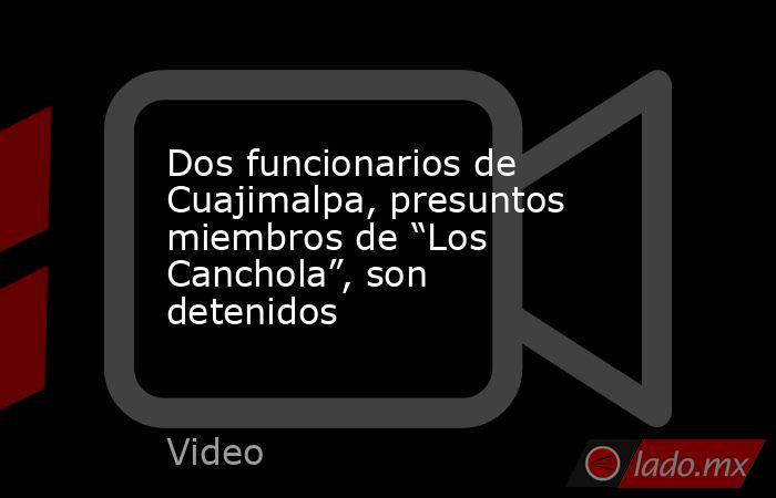 """Dos funcionarios de Cuajimalpa, presuntos miembros de """"Los Canchola"""", son detenidos. Noticias en tiempo real"""