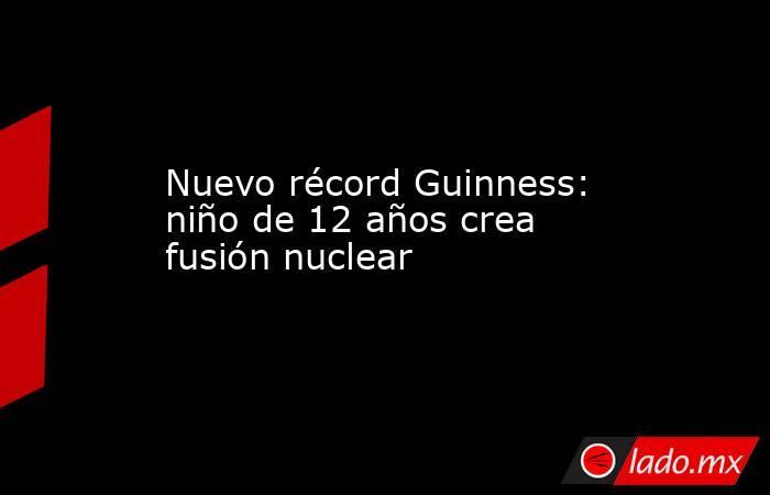 Nuevo récord Guinness: niño de 12 años crea fusión nuclear. Noticias en tiempo real