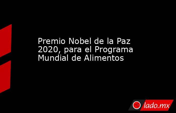 Premio Nobel de la Paz 2020, para el Programa Mundial de Alimentos. Noticias en tiempo real