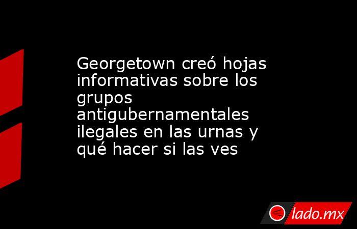 Georgetown creó hojas informativas sobre los grupos antigubernamentales ilegales en las urnas y qué hacer si las ves. Noticias en tiempo real