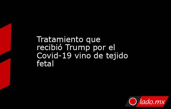 Tratamiento que recibió Trump por el Covid-19 vino de tejido fetal. Noticias en tiempo real