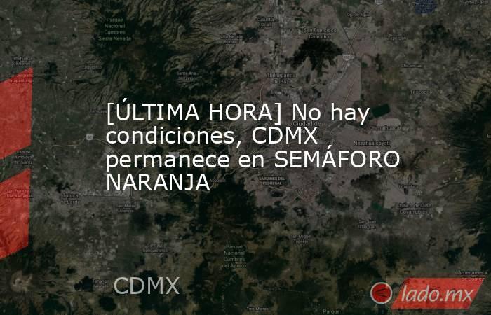 [ÚLTIMA HORA] No hay condiciones, CDMX permanece en SEMÁFORO NARANJA. Noticias en tiempo real