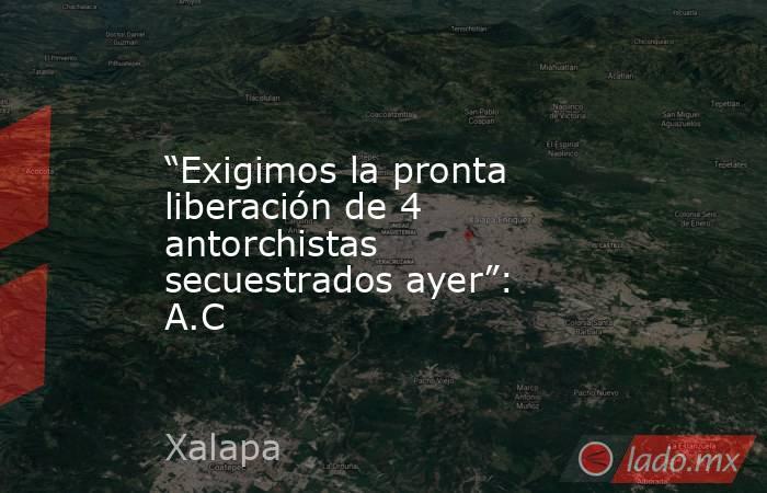 """""""Exigimos la pronta liberación de 4 antorchistas secuestrados ayer"""": A.C. Noticias en tiempo real"""