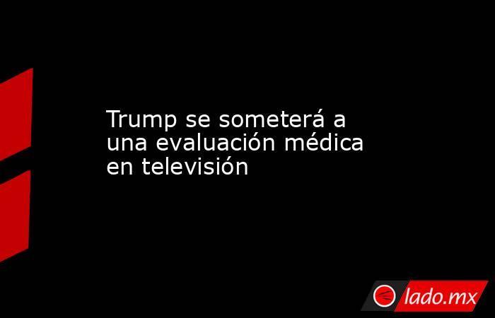 Trump se someterá a una evaluación médica en televisión. Noticias en tiempo real