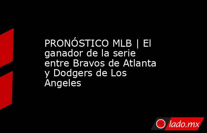 PRONÓSTICO MLB | El ganador de la serie entre Bravos de Atlanta y Dodgers de Los Angeles. Noticias en tiempo real