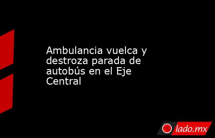 Ambulancia vuelca y destroza parada de autobús en el Eje Central. Noticias en tiempo real