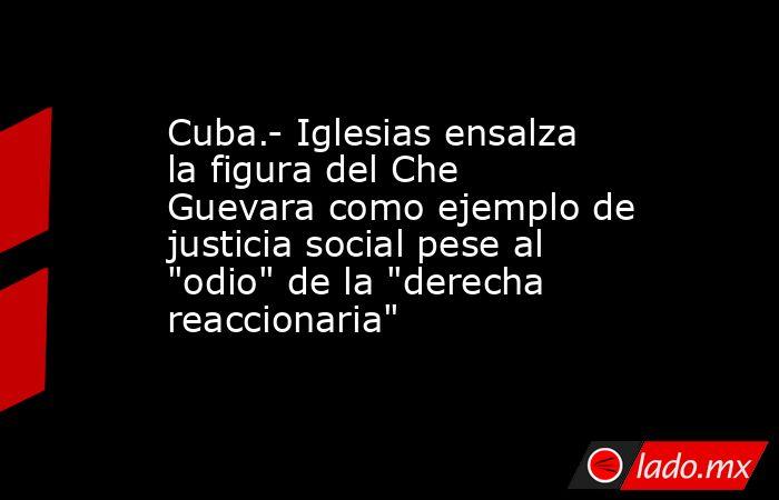 Cuba.- Iglesias ensalza la figura del Che Guevara como ejemplo de justicia social pese al