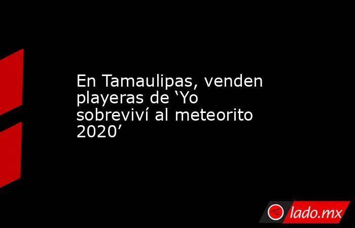 En Tamaulipas, venden playeras de 'Yo sobreviví al meteorito 2020'. Noticias en tiempo real